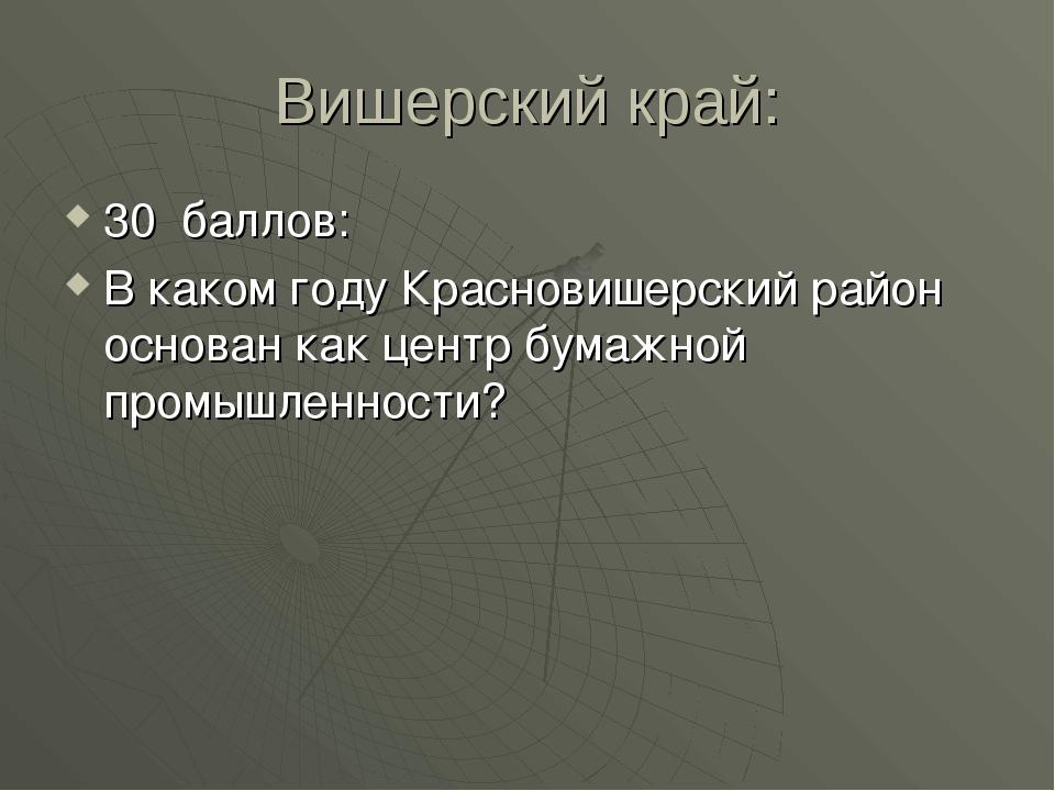 Вишерский край: 30 баллов: В каком году Красновишерский район основан как цен...