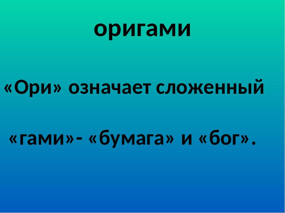 оригами «Ори» означает сложенный «гами»- «бумага» и «бог».