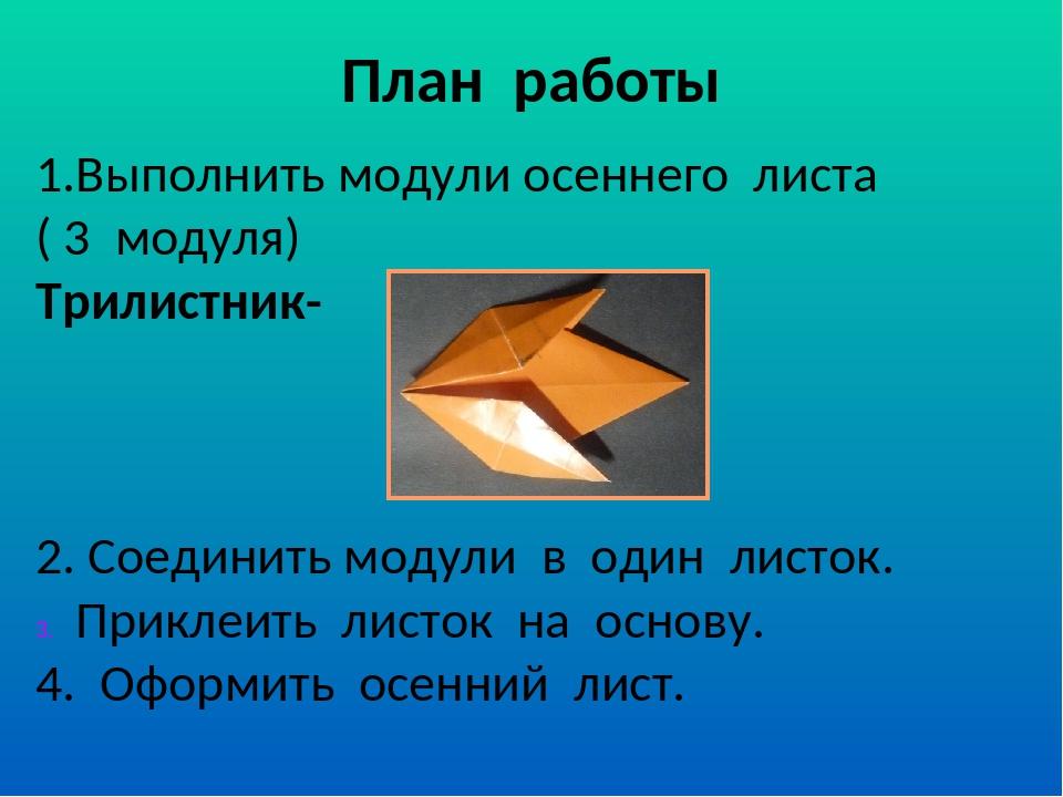 План работы 1.Выполнить модули осеннего листа ( 3 модуля) Трилистник- 2. Соед...