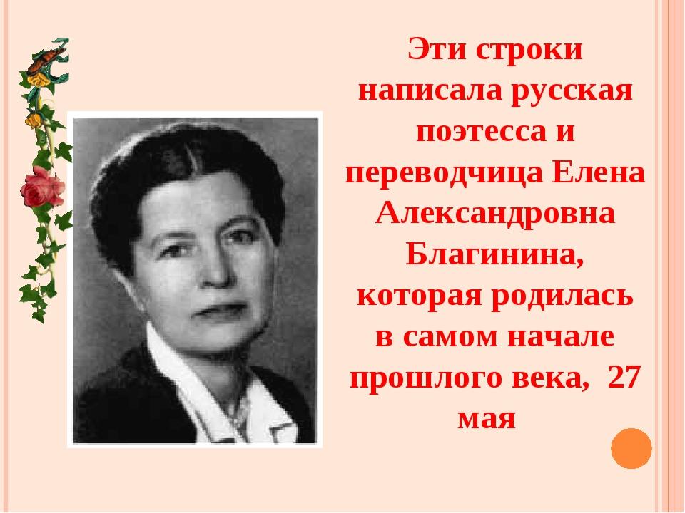 Эти строки написала русская поэтесса и переводчица Елена Александровна Благин...