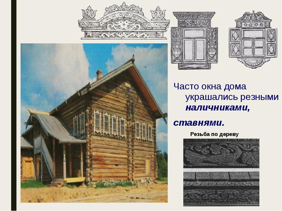 Часто окна дома украшались резными наличниками, ставнями. Резьба по дереву