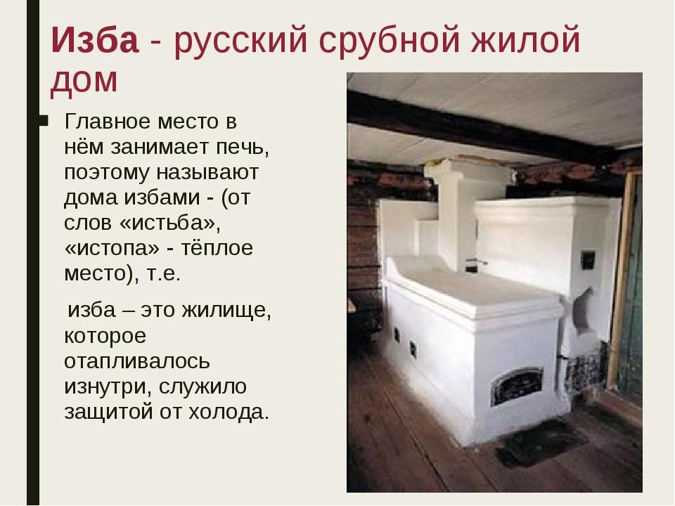 Изба - русский срубной жилой дом Главное место в нём занимает печь, поэтому н...