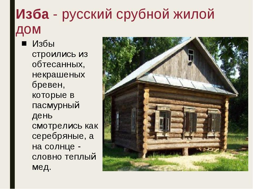 Изба - русский срубной жилой дом Избы строились из обтесанных, некрашеных бре...