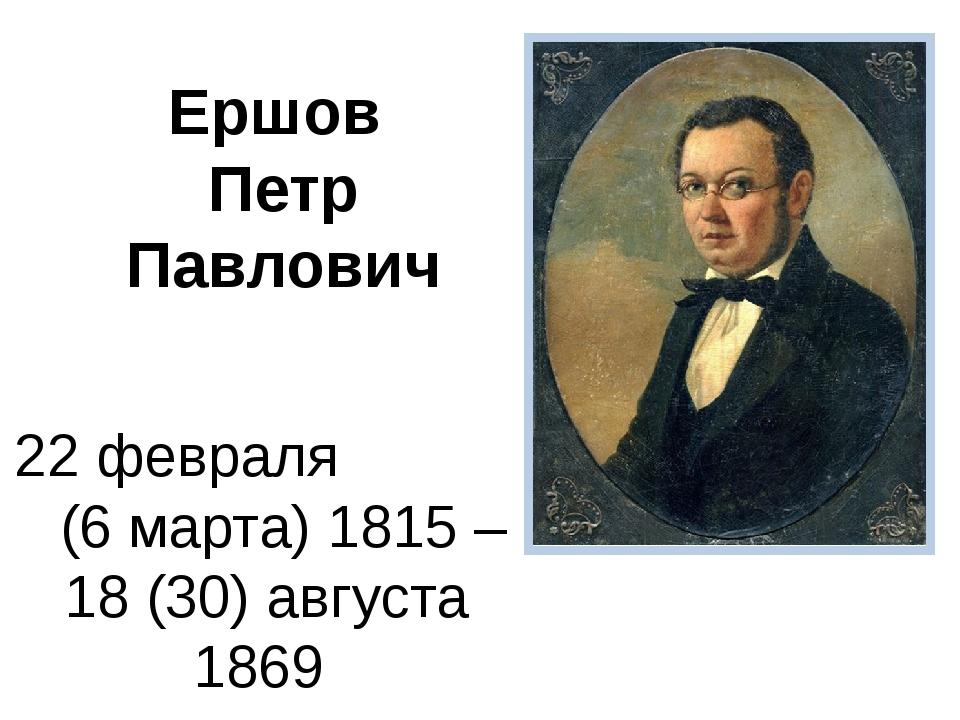 Ершов Петр Павлович 22 февраля (6 марта) 1815 – 18 (30) августа 1869