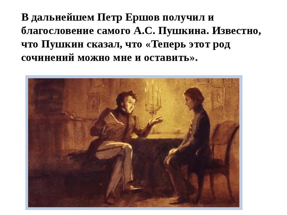 В дальнейшем Петр Ершов получил и благословение самого А.С. Пушкина. Известно...