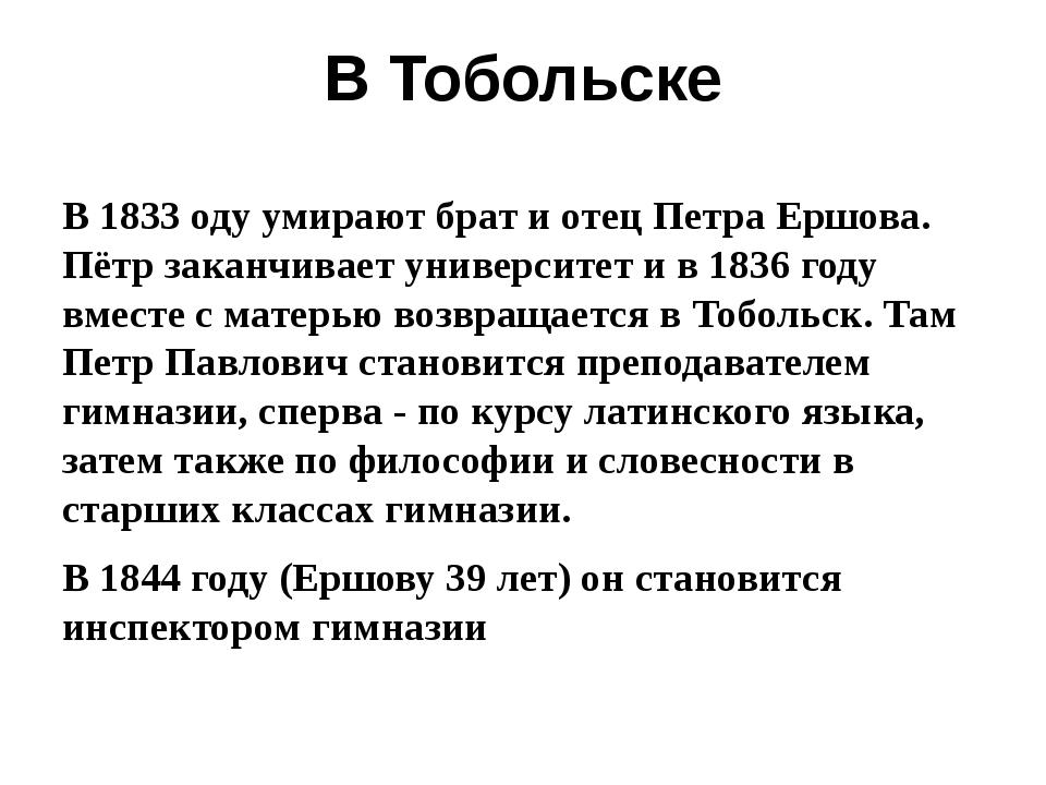 В Тобольске В 1833 оду умирают брат и отец Петра Ершова. Пётр заканчивает уни...