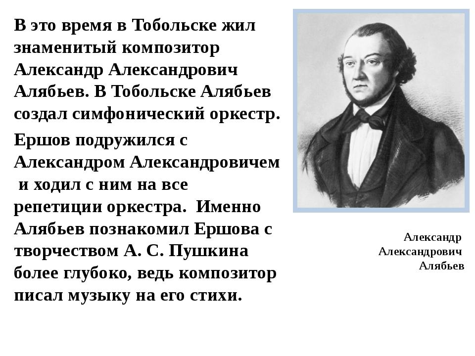 В это время в Тобольске жил знаменитый композитор Александр Александрович Аля...