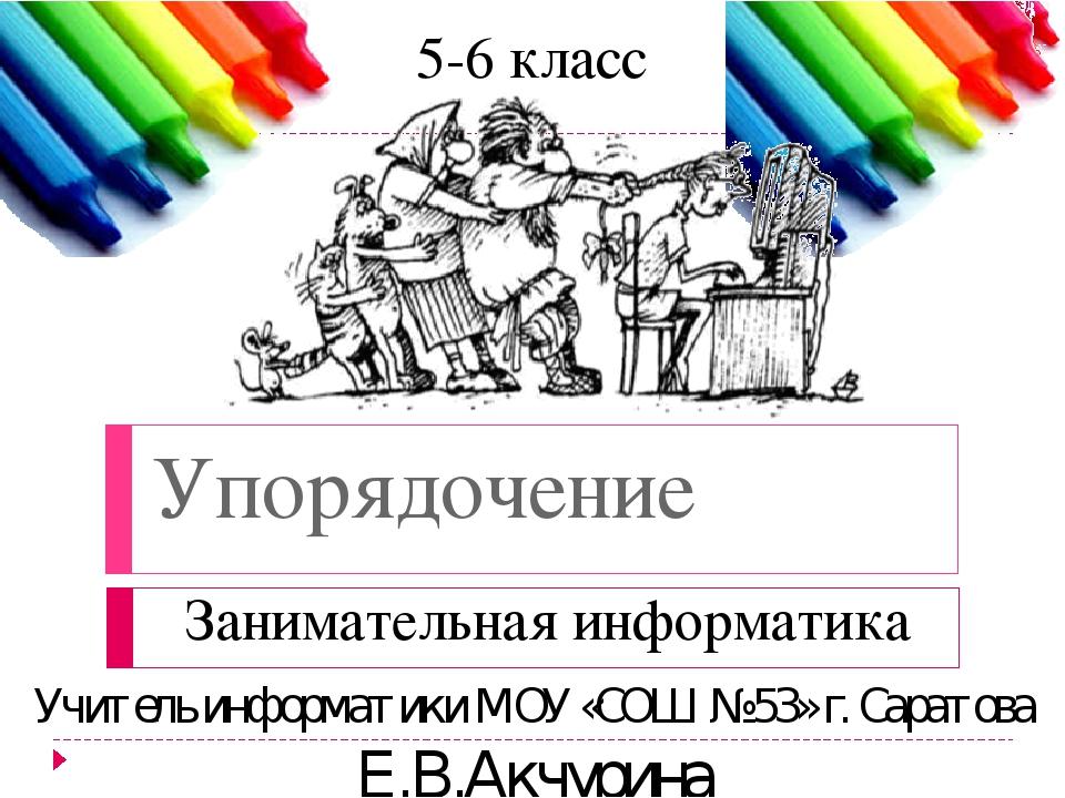Упорядочение Занимательная информатика 5-6 класс Учитель информатики МОУ «СОШ...