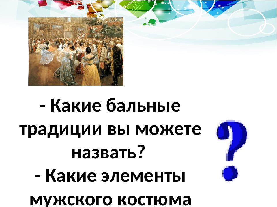 - Какие бальные традиции вы можете назвать? - Какие элементы мужского костюма...