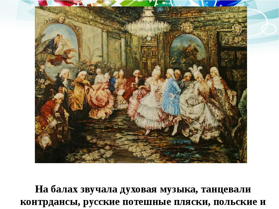 На балах звучала духовая музыка, танцевали контрдансы, русские потешные пляск...