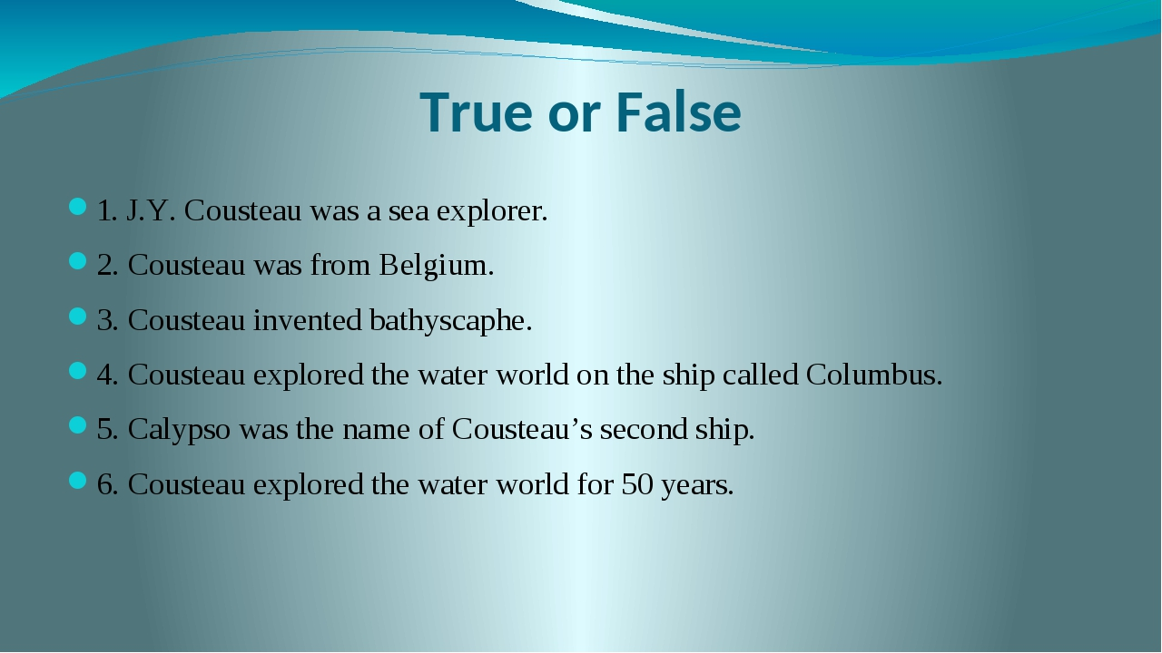 True or False 1. J.Y. Cousteau was a sea explorer. 2. Cousteau was from Belgi...