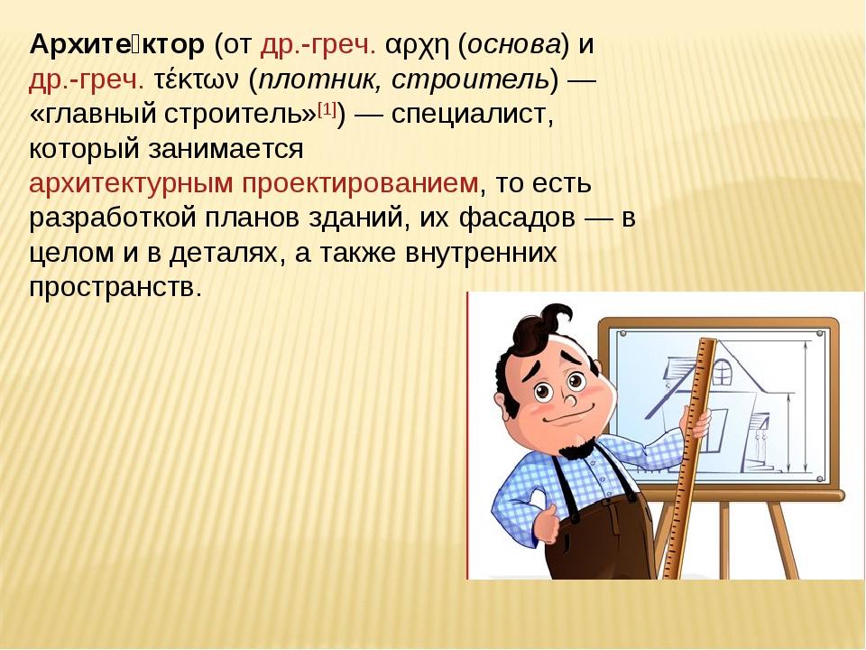 Архите́ктор (от др.-греч. αρχη (основа) и др.-греч. τέκτων(плотник, строител...