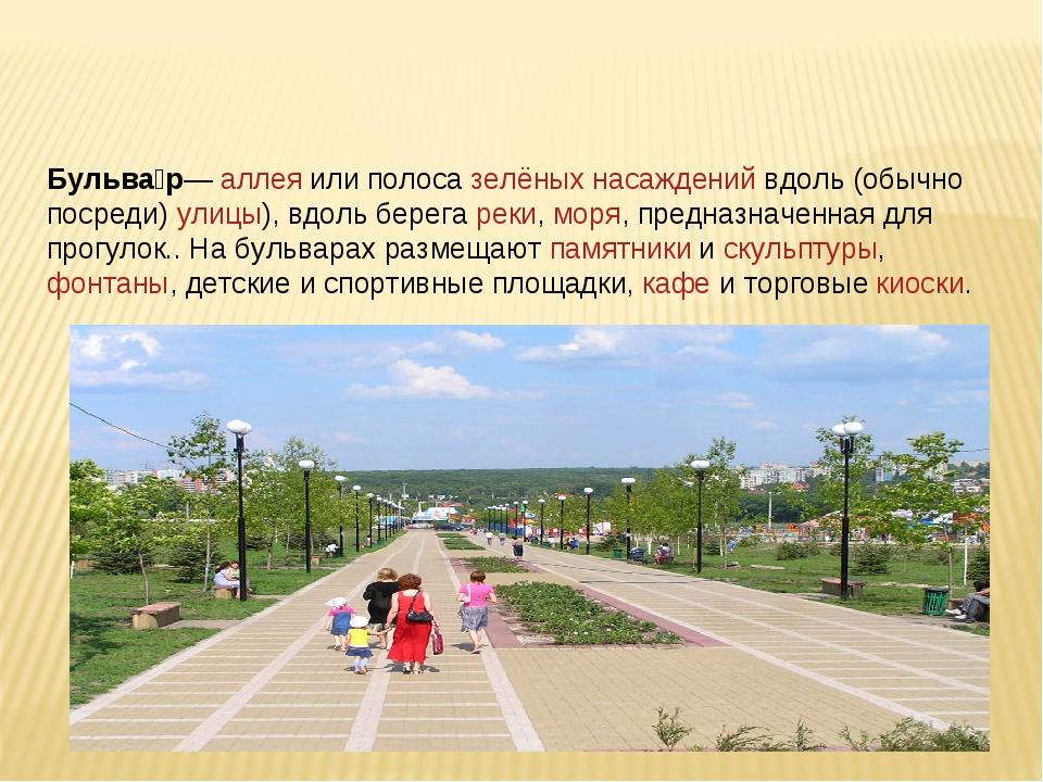 Бульва́р— аллея или полоса зелёных насаждений вдоль (обычно посреди) улицы),...
