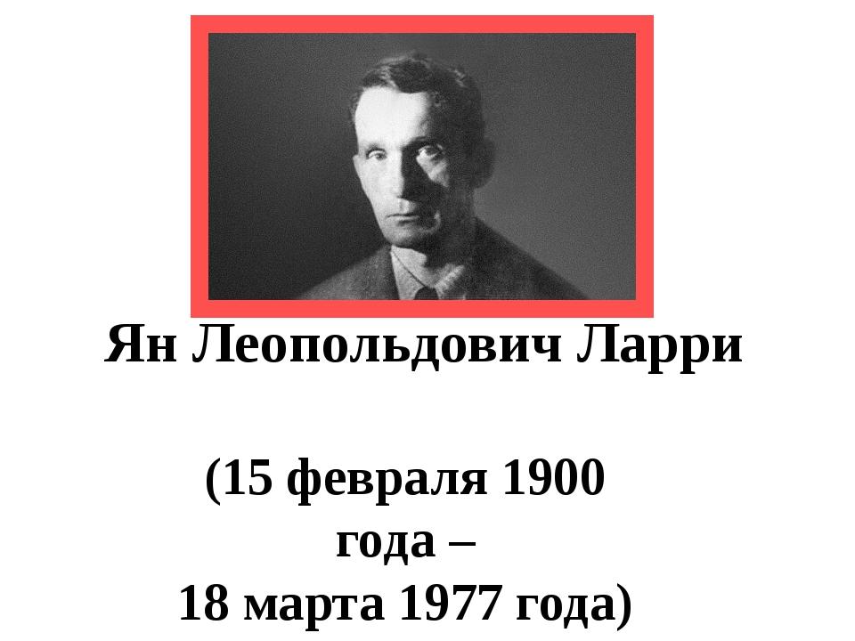 Ян Леопольдович Ларри (15 февраля 1900 года – 18 марта 1977 года)