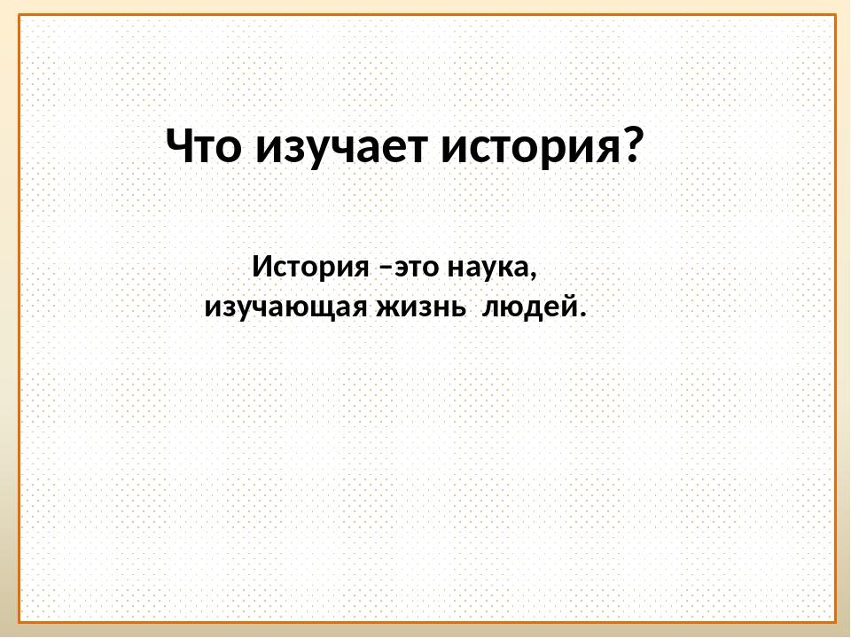 Что изучает история? История –это наука, изучающая жизнь людей.