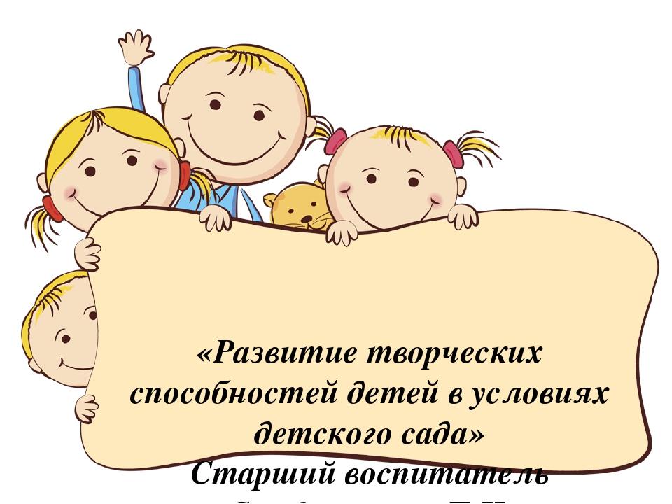 «Развитие творческих способностей детей в условиях детского сада» Старший во...