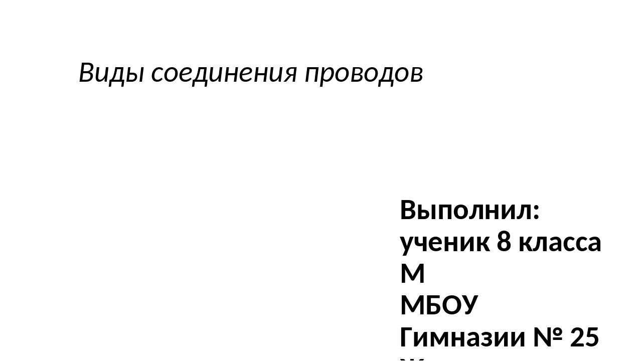 Виды соединения проводов Выполнил: ученик 8 класса М МБОУ Гимназии № 25 Жилен...