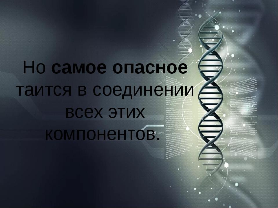 Но самое опасное таится в соединении всех этих компонентов.