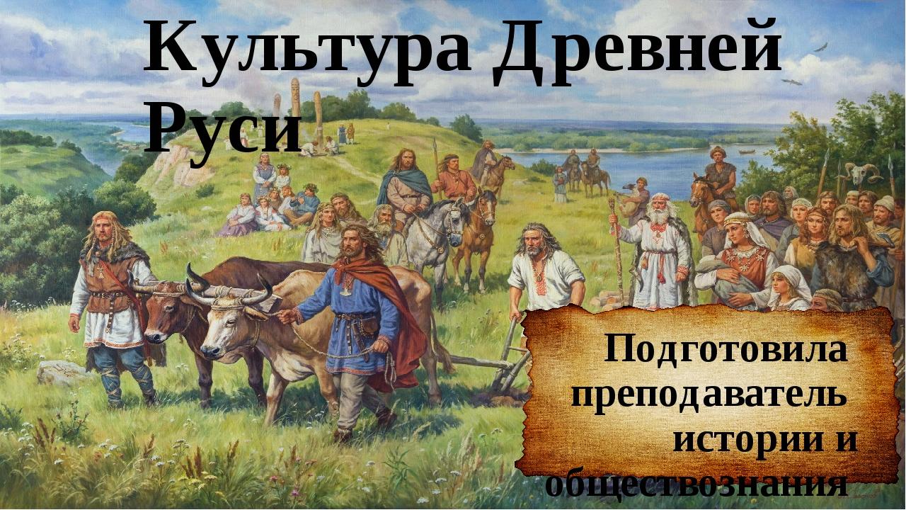 Культура Древней Руси Подготовила преподаватель истории и обществознания Волк...