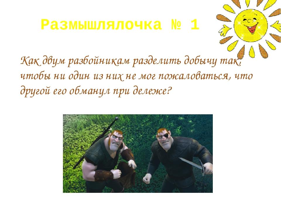 Размышлялочка № 1 Как двум разбойникам разделить добычу так, чтобы ни один из...