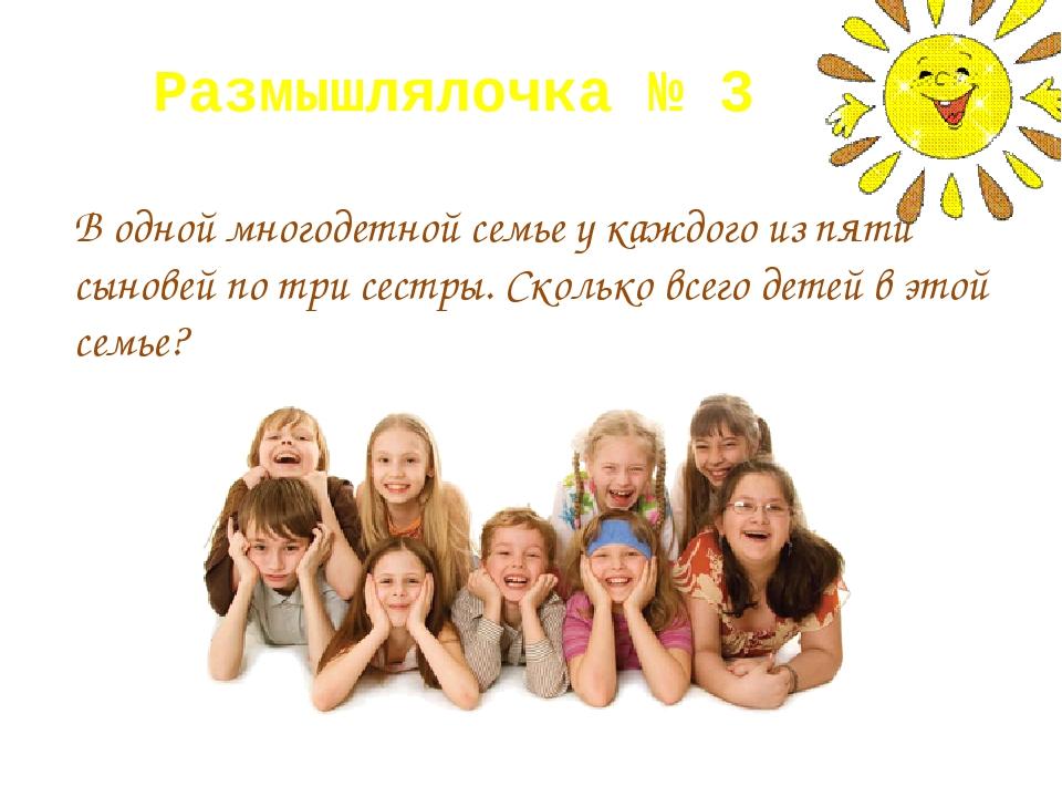 Размышлялочка № 3 В одной многодетной семье у каждого из пяти сыновей по три...
