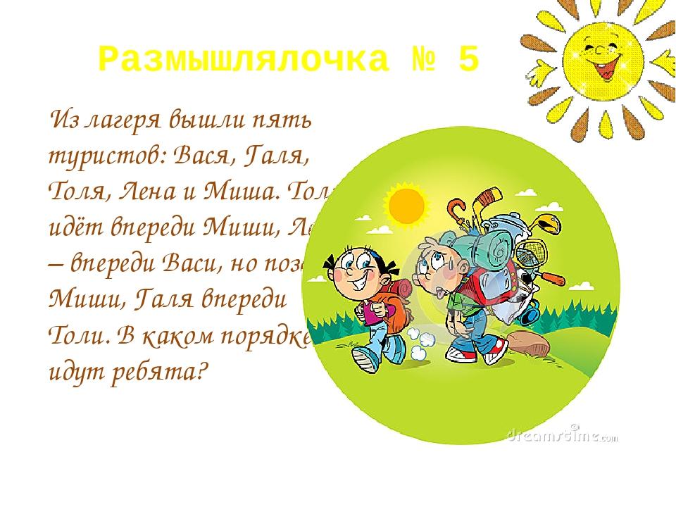 Размышлялочка № 5 Из лагеря вышли пять туристов: Вася, Галя, Толя, Лена и Миш...