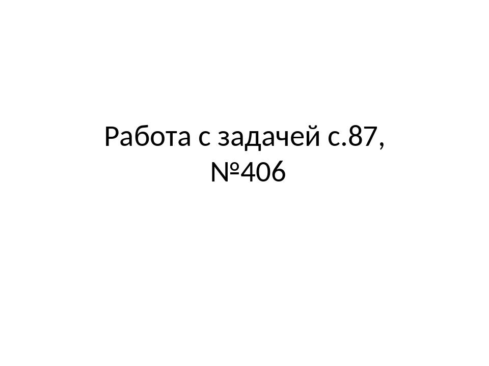 Работа с задачей с.87, №406