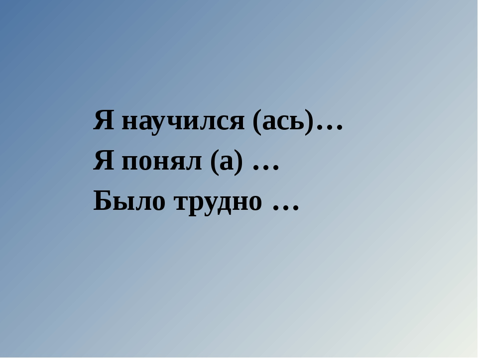 Я научился (ась)… Я понял (а) … Было трудно …