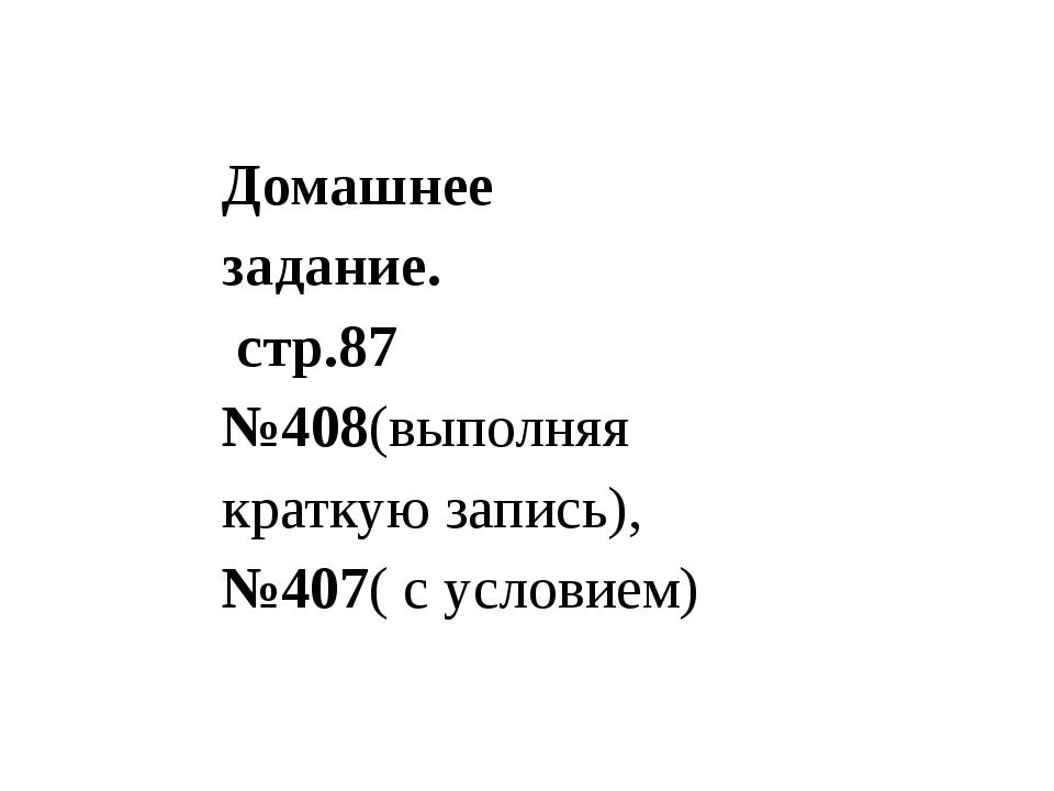 Домашнее задание. стр.87 №408(выполняя краткую запись), №407( с условием)
