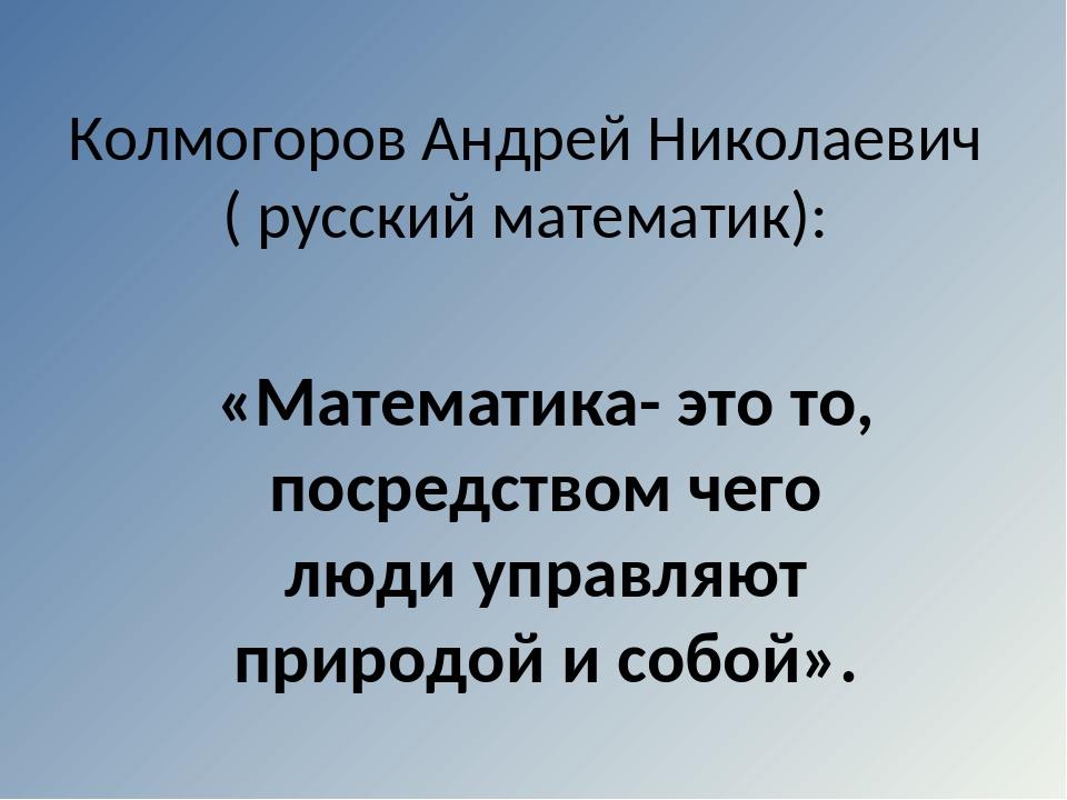 Колмогоров Андрей Николаевич ( русский математик): «Математика- это то, посре...