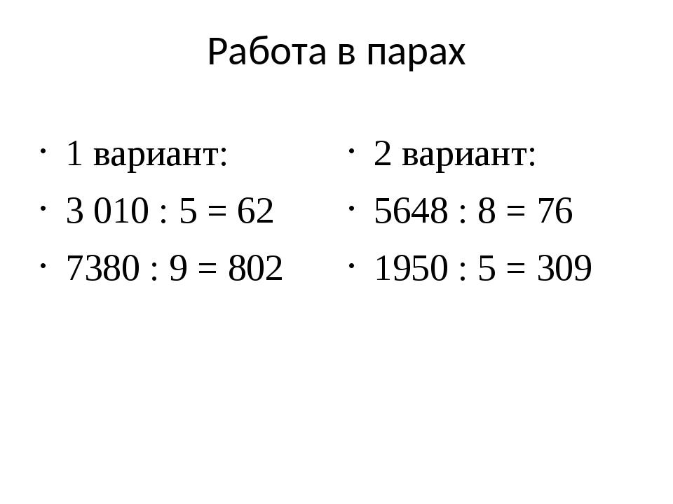 Работа в парах 1 вариант: 3 010 : 5 = 62 7380 : 9 = 802 2 вариант: 5648 : 8 =...