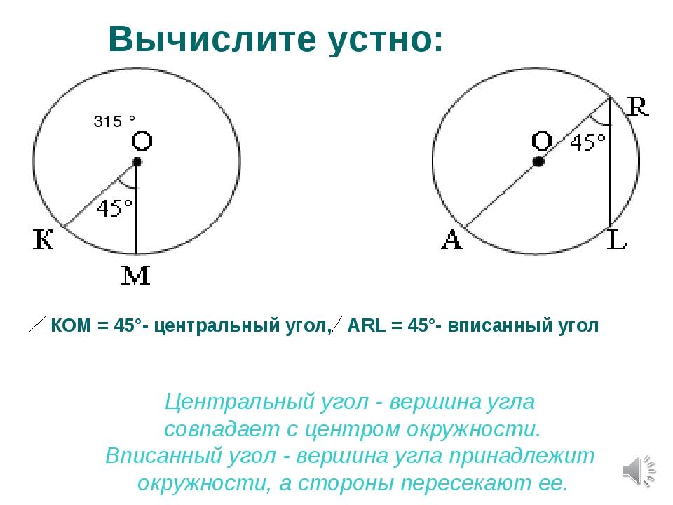 Вычислите устно: КОМ = 45°- центральный угол, ARL = 45°- вписанный угол Центр...