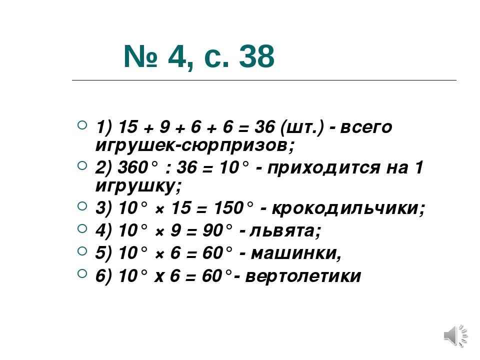 № 4, с. 38 1) 15 + 9 + 6 + 6 = 36 (шт.) - всего игрушек-сюрпризов; 2) 360° :...