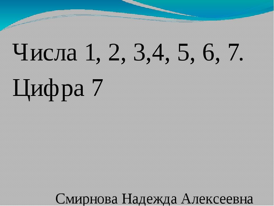 Числа 1, 2, 3,4, 5, 6, 7. Цифра 7 Смирнова Надежда Алексеевна ЧОУ СОШ «Ломон...