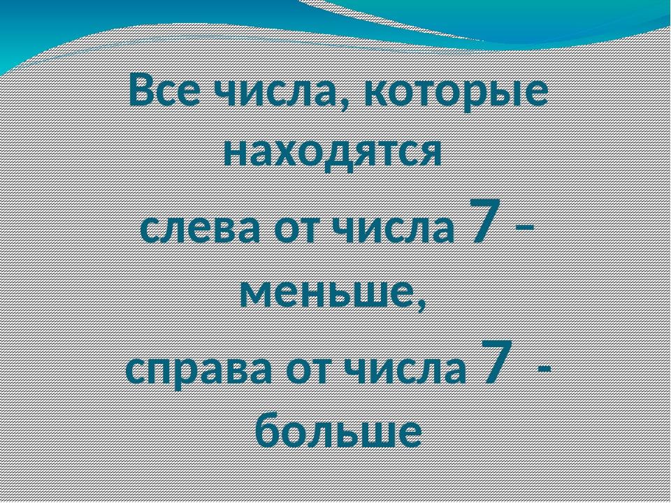 Все числа, которые находятся слева от числа 7 – меньше, справа от числа 7 - б...