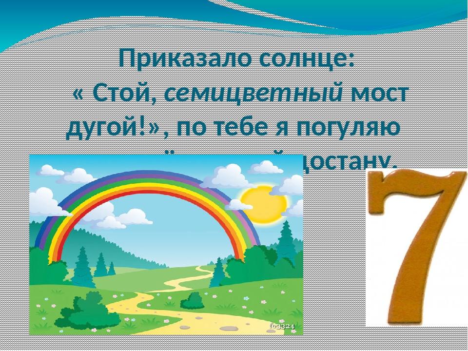 Приказало солнце: « Стой, семицветный мост дугой!», по тебе я погуляю и до зв...