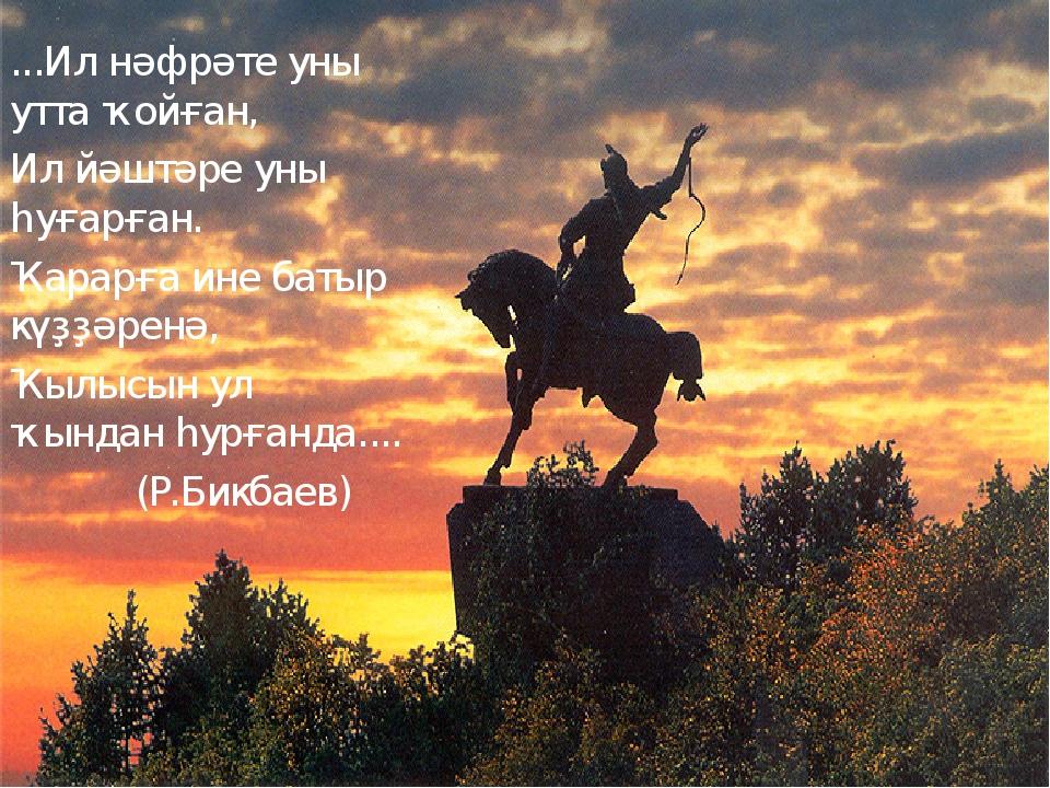 ...Ил нәфрәте уны утта ҡойған, Ил йәштәре уны һуғарған. Ҡарарға ине батыр күҙ...
