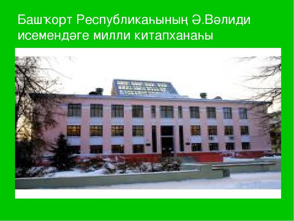 Башҡорт Республикаһының Ә.Вәлиди исемендәге милли китапханаһы