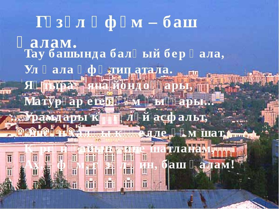 Гүзәл Өфөм – баш ҡалам. Тау башында балҡый бер ҡала, Ул ҡала Өфө тип атала....