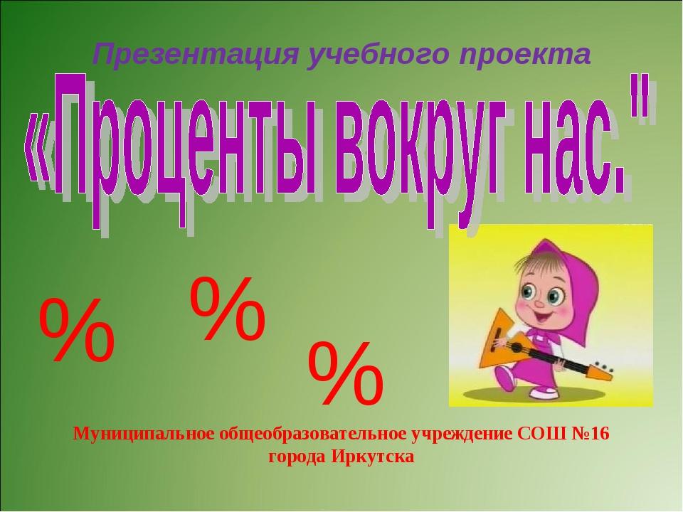 Презентация учебного проекта Муниципальное общеобразовательное учреждение СОШ...