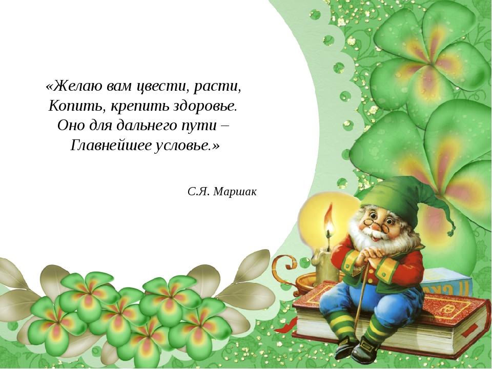 «Желаю вам цвести, расти, Копить, крепить здоровье. Оно для дальнего пути – Г...
