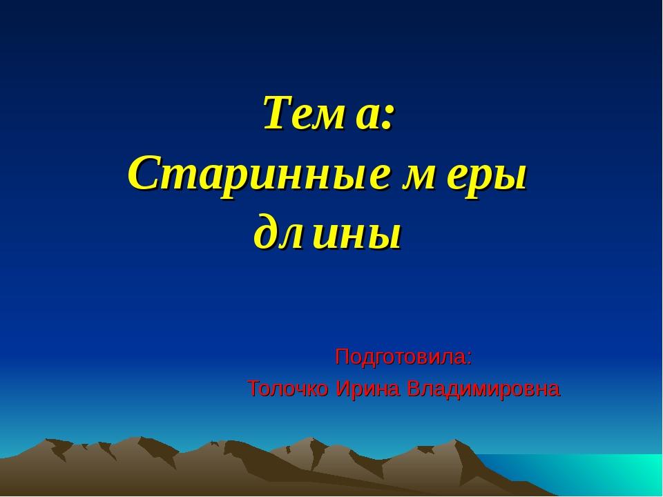 Тема: Старинные меры длины Подготовила: Толочко Ирина Владимировна