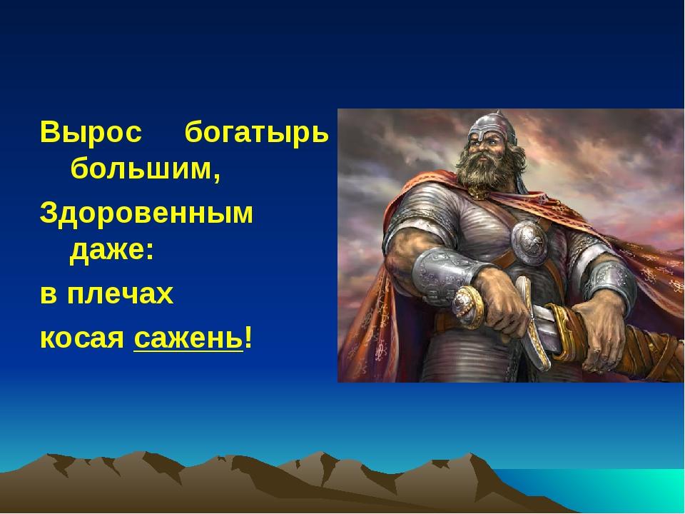 Вырос богатырь большим, Здоровенным даже: в плечах косая сажень!
