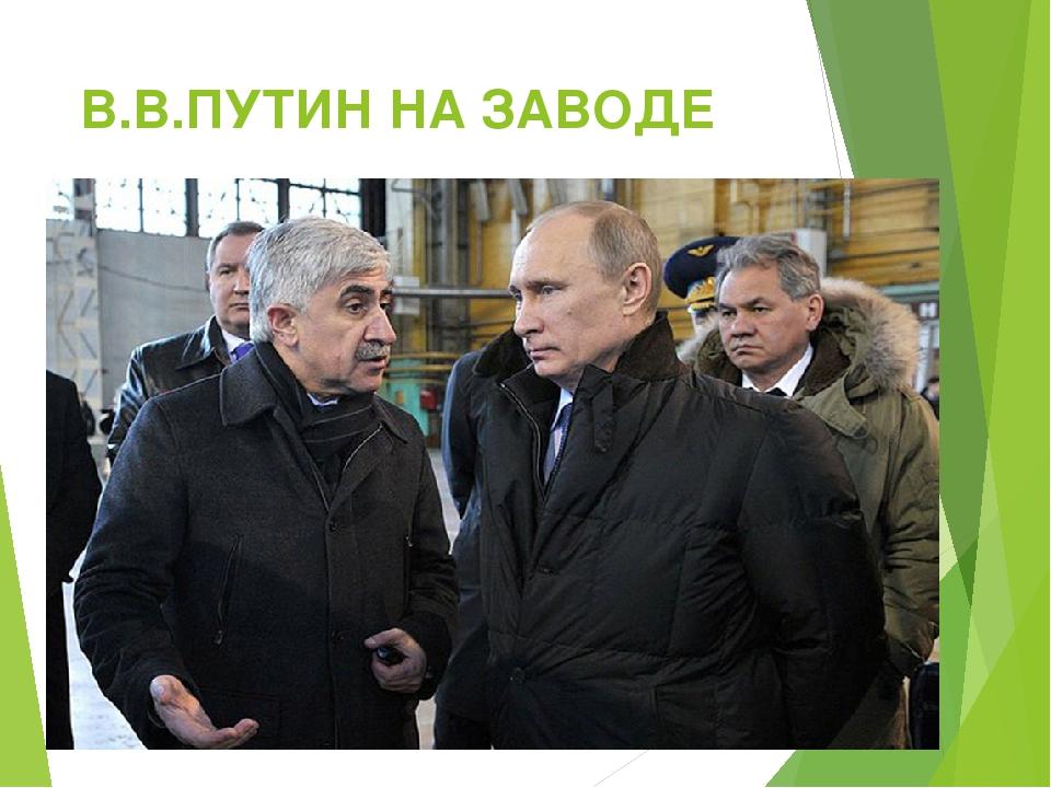 В.В.ПУТИН НА ЗАВОДЕ