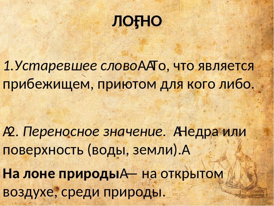 ЛО́НО 1.Устаревшее слово То, что является прибежищем, приютом для кого либо...