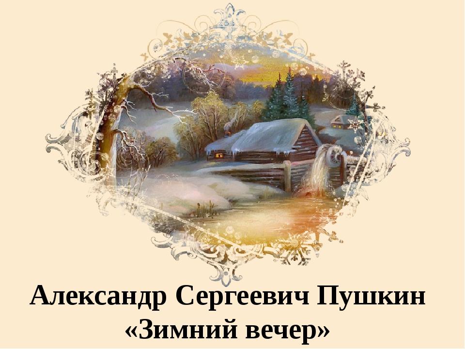 Александр Сергеевич Пушкин «Зимний вечер»