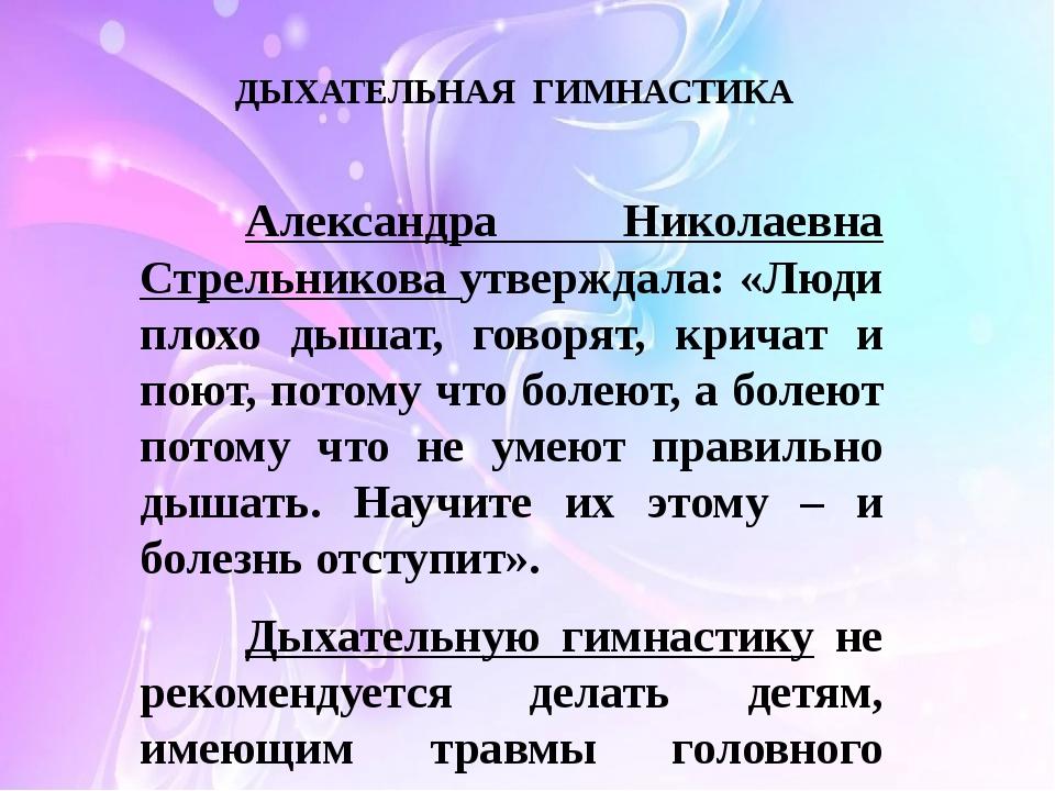 ДЫХАТЕЛЬНАЯ ГИМНАСТИКА Александра Николаевна Стрельникова утверждала: «Люди...