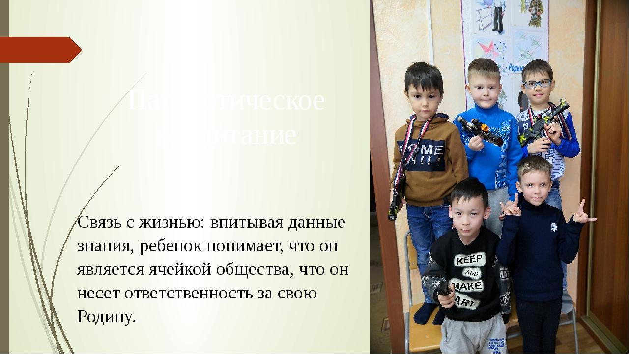Патриотическое воспитание Связь с жизнью: впитывая данные знания, ребенок пон...
