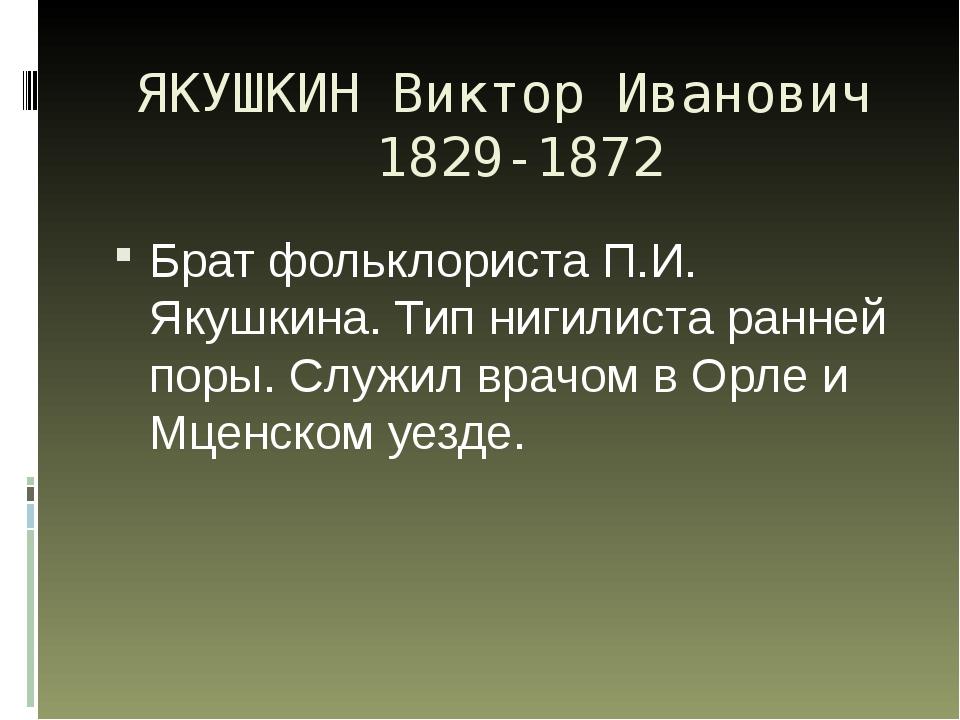 ЯКУШКИН Виктор Иванович 1829-1872 Брат фольклориста П.И. Якушкина. Тип нигили...