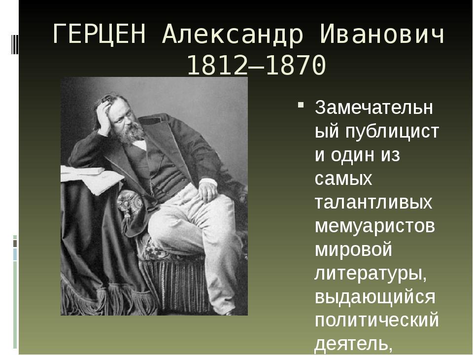 ГЕРЦЕН Александр Иванович 1812—1870 Замечательный публицист и один из самых т...